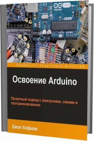 Джон Хофман. Освоение Arduino. Проектный подход к электронике, схемам и программированию